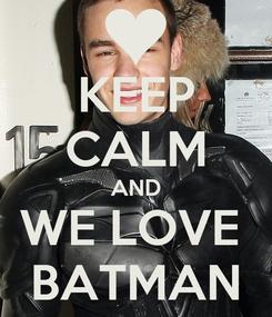 Poster: KEEP CALM AND WE LOVE  BATMAN