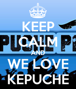 Poster: KEEP CALM AND WE LOVE KEPUCHE