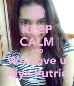 Poster: KEEP CALM AND We Love u Alya Putrie