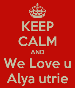 Poster: KEEP CALM AND We Love u Alya utrie
