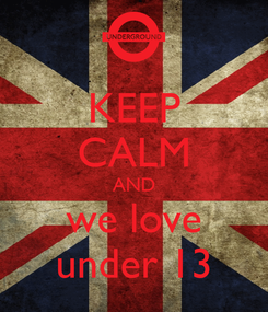 Poster: KEEP CALM AND we love under 13
