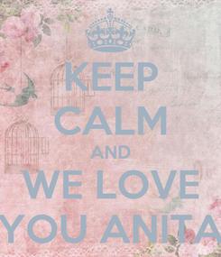 Poster: KEEP CALM AND WE LOVE YOU ANITA