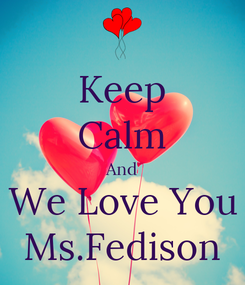Poster: Keep Calm And We Love You Ms.Fedison