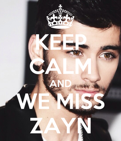Poster: KEEP CALM AND WE MISS ZAYN
