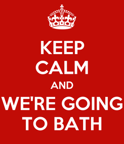 Poster: KEEP CALM AND WE'RE GOING TO BATH