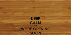 Poster: KEEP CALM AND WE'RE OPENING SOON