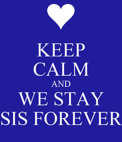 Poster: KEEP CALM AND WE STAY SIS FOREVER