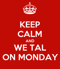 Poster: KEEP CALM AND WE TAL ON MONDAY