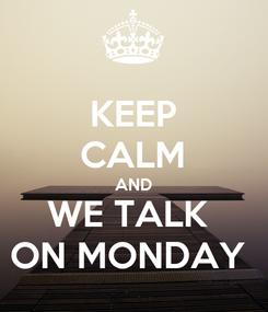 Poster: KEEP CALM AND WE TALK  ON MONDAY