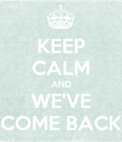 Poster: KEEP CALM AND WE'VE COME BACK