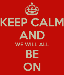 Poster: KEEP CALM AND WE WILL ALL BE ON