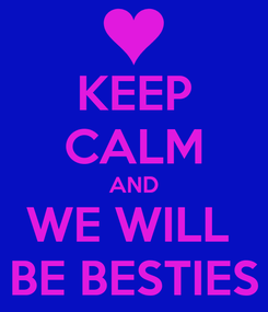 Poster: KEEP CALM AND WE WILL  BE BESTIES