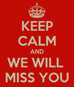 Poster: KEEP CALM AND WE WILL  MISS YOU