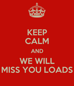 Poster: KEEP CALM AND WE WILL MISS YOU LOADS