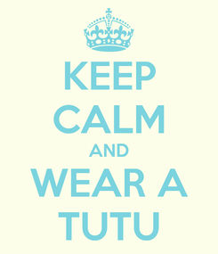 Poster: KEEP CALM AND WEAR A TUTU