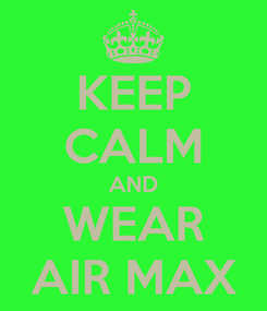 Poster: KEEP CALM AND WEAR AIR MAX