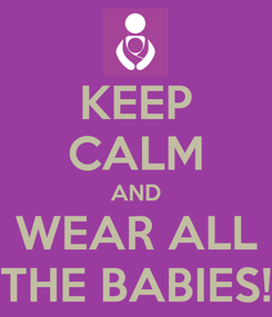 Poster: KEEP CALM AND WEAR ALL THE BABIES!