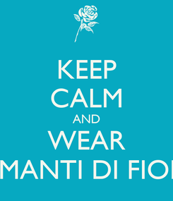 Poster: KEEP CALM AND WEAR AMANTI DI FIORI