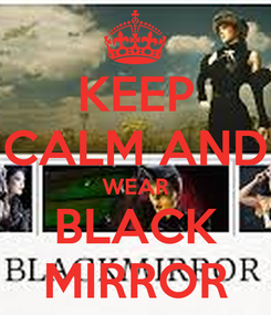 Poster: KEEP CALM AND WEAR BLACK MIRROR