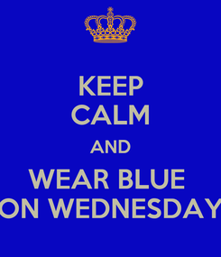 Poster: KEEP CALM AND WEAR BLUE  ON WEDNESDAY