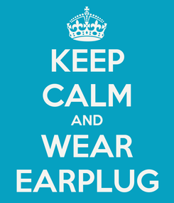 Poster: KEEP CALM AND WEAR EARPLUG