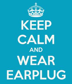 Poster: KEEP CALM AND WEAR EARPLUG