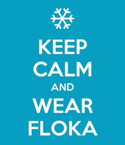 Poster: KEEP CALM AND WEAR FLOKA