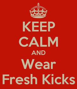 Poster: KEEP CALM AND Wear Fresh Kicks