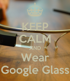 Poster: KEEP CALM AND Wear Google Glass