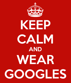 Poster: KEEP CALM AND WEAR GOOGLES
