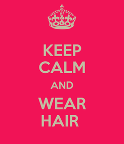 Poster: KEEP CALM AND WEAR HAIR