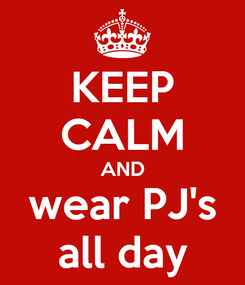 Poster: KEEP CALM AND wear PJ's all day