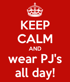 Poster: KEEP CALM AND wear PJ's all day!