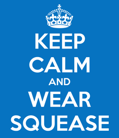 Poster: KEEP CALM AND WEAR SQUEASE