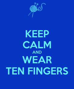 Poster: KEEP CALM AND WEAR TEN FINGERS