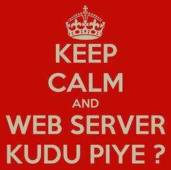 Poster: KEEP CALM AND WEB SERVER KUDU PIYE ?