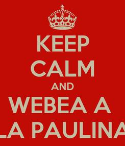 Poster: KEEP CALM AND WEBEA A  LA PAULINA
