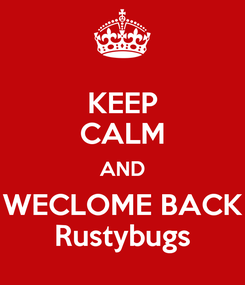 Poster: KEEP CALM AND WECLOME BACK Rustybugs