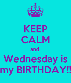 Poster: KEEP CALM and  Wednesday is my BIRTHDAY!!