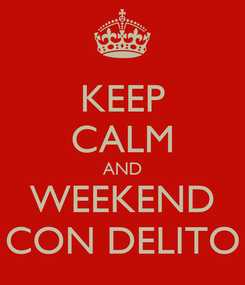 Poster: KEEP CALM AND WEEKEND CON DELITO