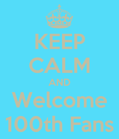 Poster: KEEP CALM AND Welcome 100th Fans
