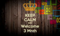 Poster: KEEP CALM AND Welcome 3 Mnth