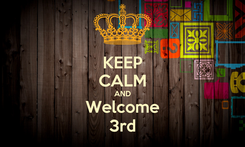 Poster: KEEP CALM AND Welcome 3rd