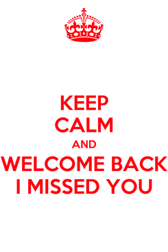 Poster: KEEP CALM AND WELCOME BACK I MISSED YOU