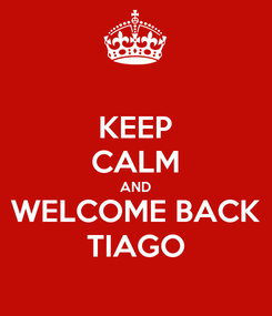 Poster: KEEP CALM AND WELCOME BACK TIAGO
