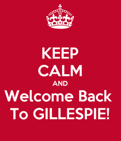 Poster: KEEP CALM AND Welcome Back  To GILLESPIE!