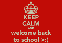 Poster: KEEP CALM AND welcome back to school >:)