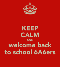 Poster: KEEP CALM AND welcome back to school 6A6ers