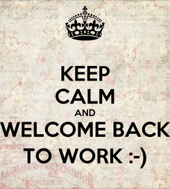 Poster: KEEP CALM AND WELCOME BACK TO WORK :-)