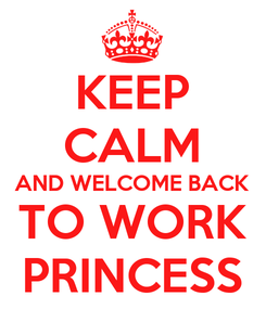 Poster: KEEP CALM AND WELCOME BACK TO WORK PRINCESS